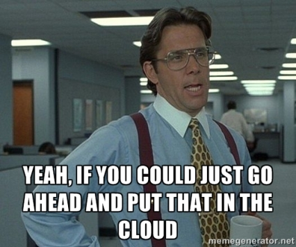 Bill Lumbergh: Yeah, if you could just go ahead and put that in the cloud